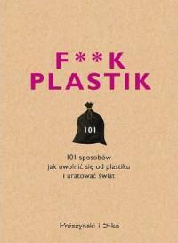 F**K PLASTIC. 101 SPOSOBÓW JAK UWOLNI SIĘ... outle