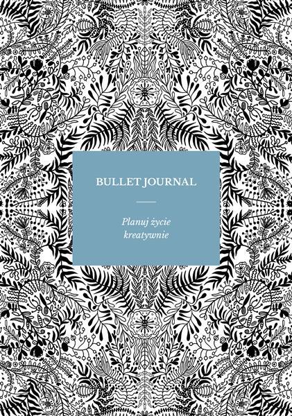 BULLET JOURNAL. PLANUJ ŻYCIE KREATYWNIE
