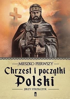Mieszko Pierwszy. Chrzest i początki Polski