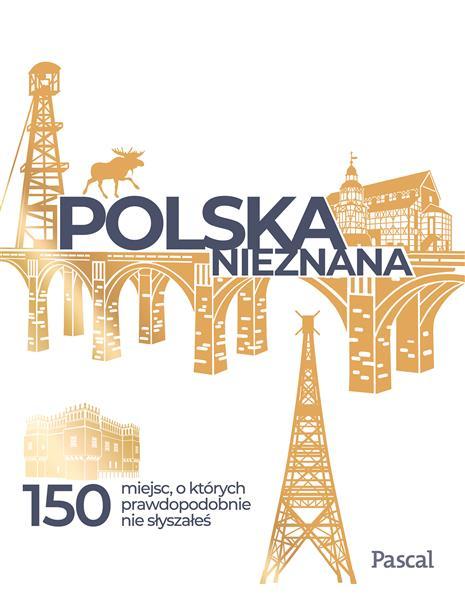 POLSKA NIEZNANA. 150 MIEJSC, O KTÓRYCH PRAWDOPODOB