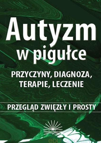 Autyzm w pigułce. Przyczyny, diagnoza, terapie...