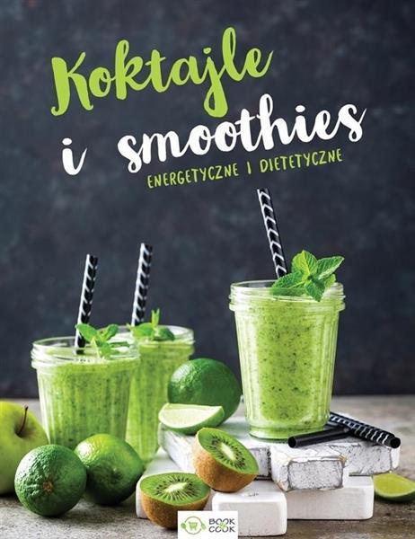 Koktajle i smoothies. Energetyczne i dietetyczne