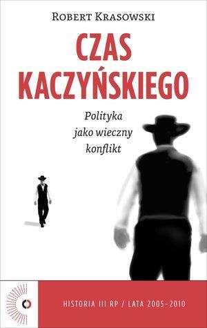 Czas Kaczyńskiego. Polityka jako wieczny konflikt-45774