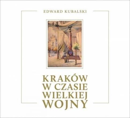 Kraków w czasie Wielkiej Wojny. Szkic kronikarski