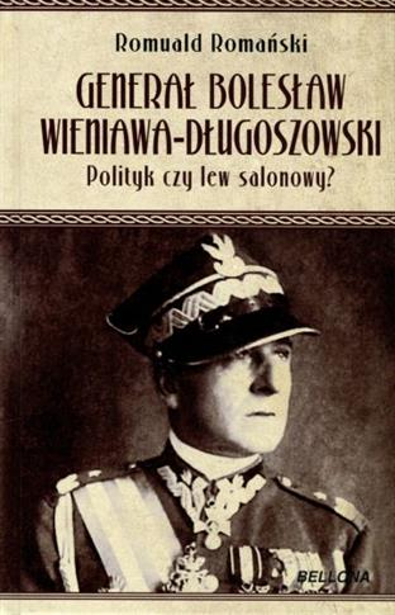 GENERAŁ BOLESŁAW WIENIAWA DŁUGOSZOWSKI. POLITYK...