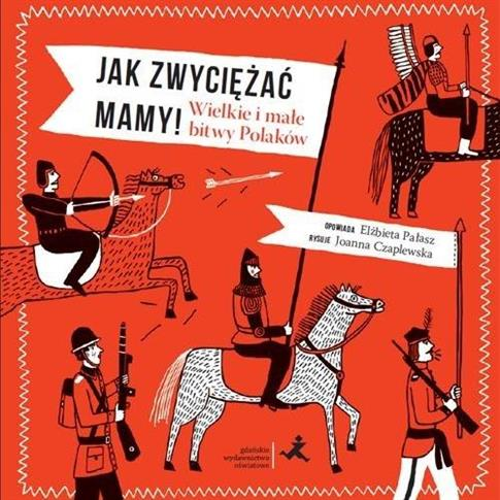 Jak zwyciężać mamy! Wielkie i małe bitwy Polaków