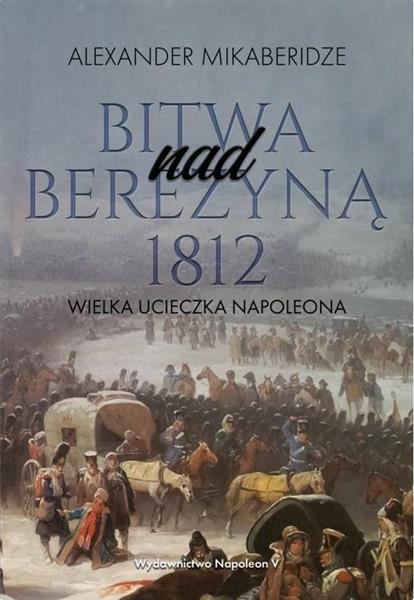 Bitwa nad Berezyną 1812. Wielka ucieczka Napoleona-326735